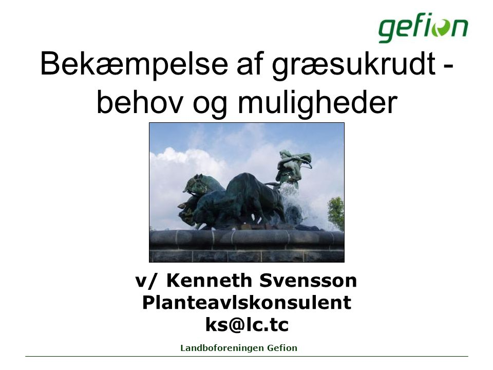 Landboforeningen Gefion Bekæmpelse af græsukrudt - behov og muligheder v/ Kenneth Svensson Planteavlskonsulent ks@lc.tc
