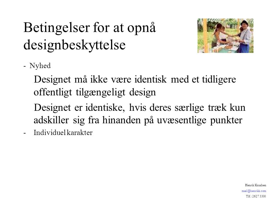 Betingelser for at opnå designbeskyttelse - Nyhed Designet må ikke være identisk med et tidligere offentligt tilgængeligt design Designet er identiske, hvis deres særlige træk kun adskiller sig fra hinanden på uvæsentlige punkter -Individuel karakter Henrik Knudsen mail@henrikk.com Tlf.: 2627 3300