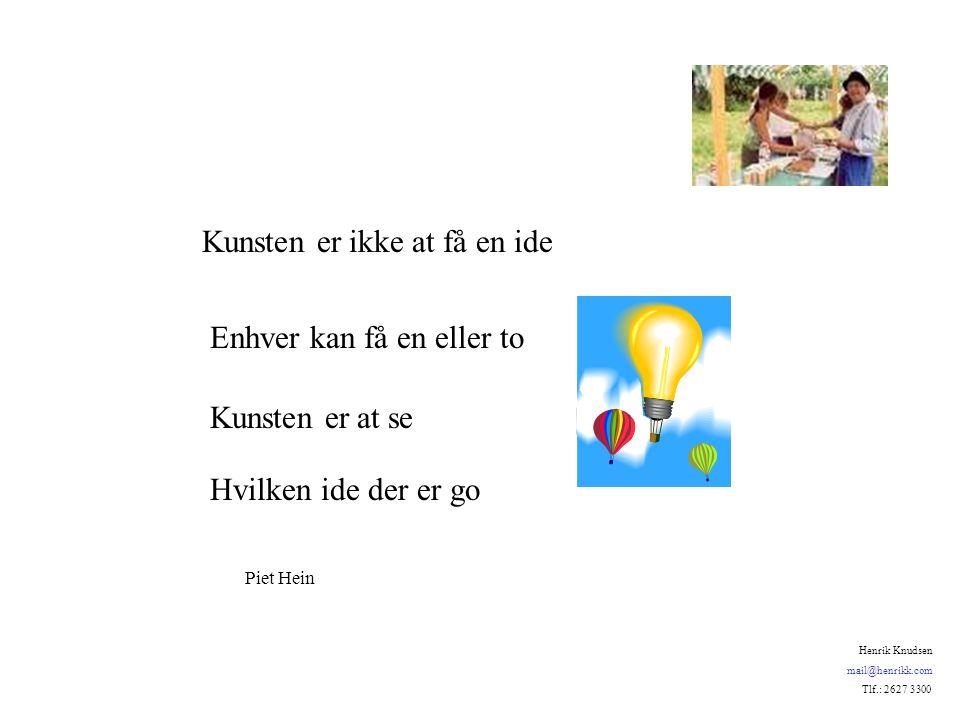 Kunsten er ikke at få en ide Enhver kan få en eller to Kunsten er at se Hvilken ide der er go Piet Hein Henrik Knudsen mail@henrikk.com Tlf.: 2627 3300