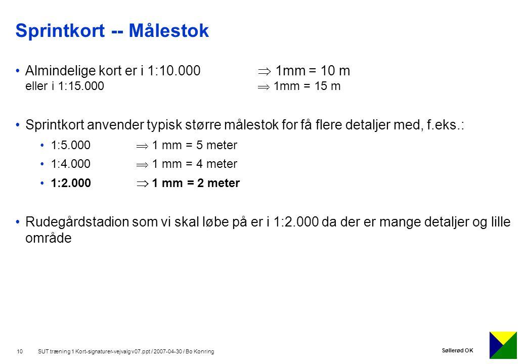 Søllerød OK 10 SUT træning 1 Kort-signaturer-vejvalg v07.ppt / 2007-04-30 / Bo Konring Sprintkort -- Målestok Almindelige kort er i 1:10.000  1mm = 10 m eller i 1:15.000  1mm = 15 m Sprintkort anvender typisk større målestok for få flere detaljer med, f.eks.: 1:5.000  1 mm = 5 meter 1:4.000  1 mm = 4 meter 1:2.000  1 mm = 2 meter Rudegårdstadion som vi skal løbe på er i 1:2.000 da der er mange detaljer og lille område