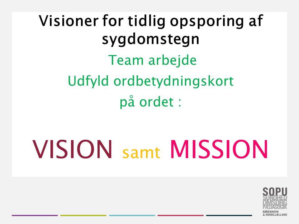 Tekstslide med bullets Brug 'Forøge / Formindske indryk' for at skifte mellem de forskellige niveauer Visioner for tidlig opsporing af sygdomstegn Team arbejde Udfyld ordbetydningskort på ordet : VISION samt MISSION