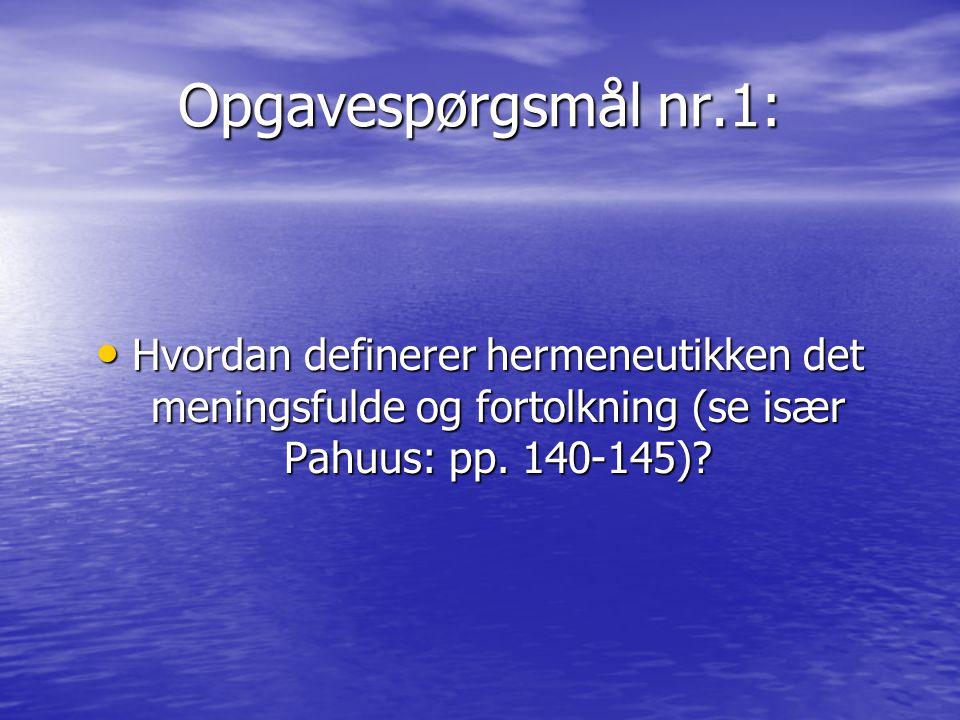 Opgavespørgsmål nr.1: Hvordan definerer hermeneutikken det meningsfulde og fortolkning (se især Pahuus: pp.