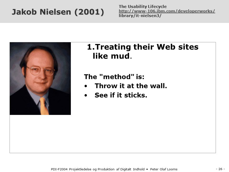 - 25 - PDI-F2004 Projektledelse og Produktion af Digitalt Indhold Peter Olaf Looms Jakob Nielsen (2001) Two common web develop- ment approaches are: 1.Treating their Web sites like mud.
