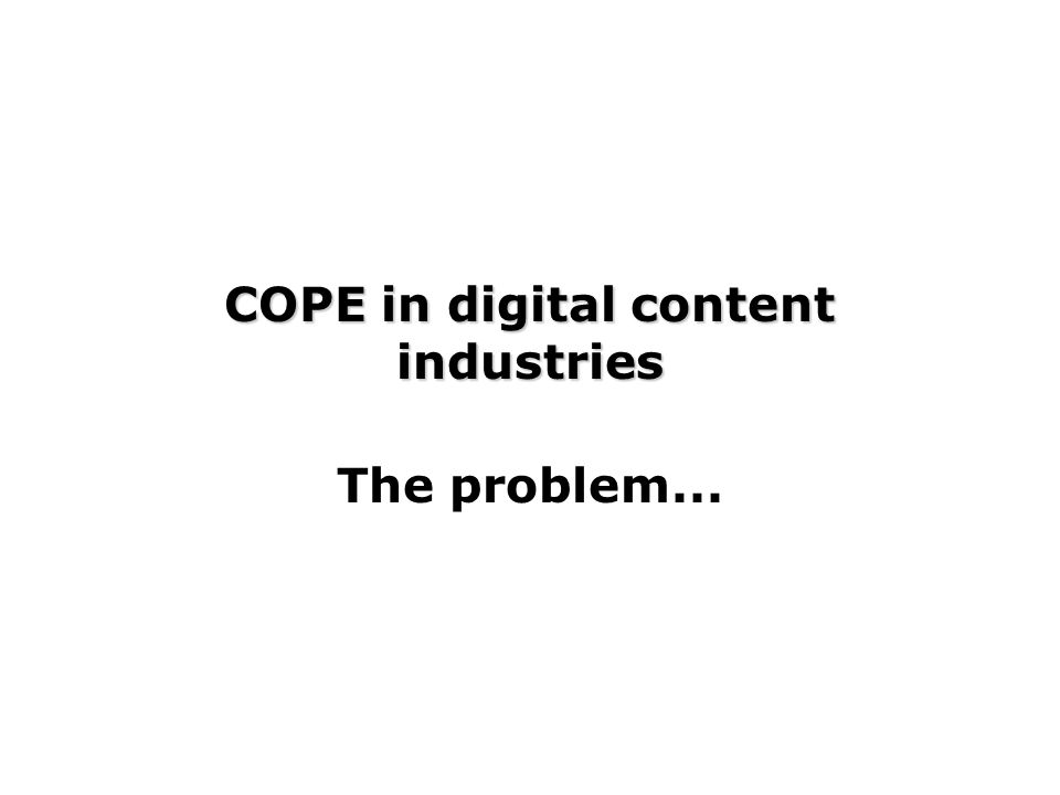 COPE in digital content industries The problem...