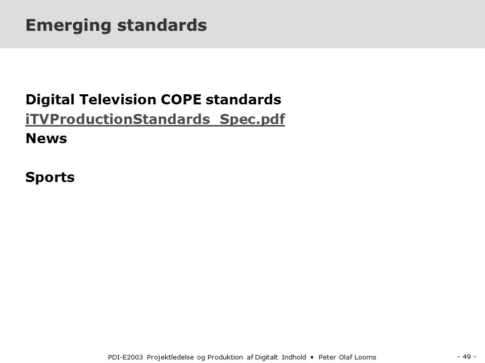 - 49 - PDI-E2003 Projektledelse og Produktion af Digitalt Indhold Peter Olaf Looms Emerging standards Digital Television COPE standards iTVProductionStandards_Spec.pdf News Sports