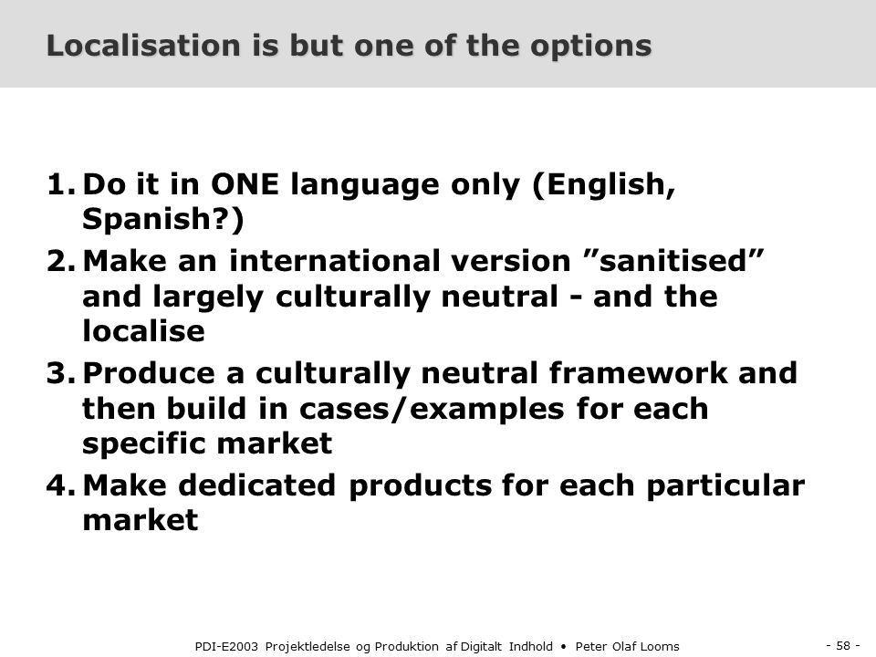 - 58 - PDI-E2003 Projektledelse og Produktion af Digitalt Indhold Peter Olaf Looms Localisation is but one of the options 1.Do it in ONE language only (English, Spanish ) 2.Make an international version sanitised and largely culturally neutral - and the localise 3.Produce a culturally neutral framework and then build in cases/examples for each specific market 4.Make dedicated products for each particular market
