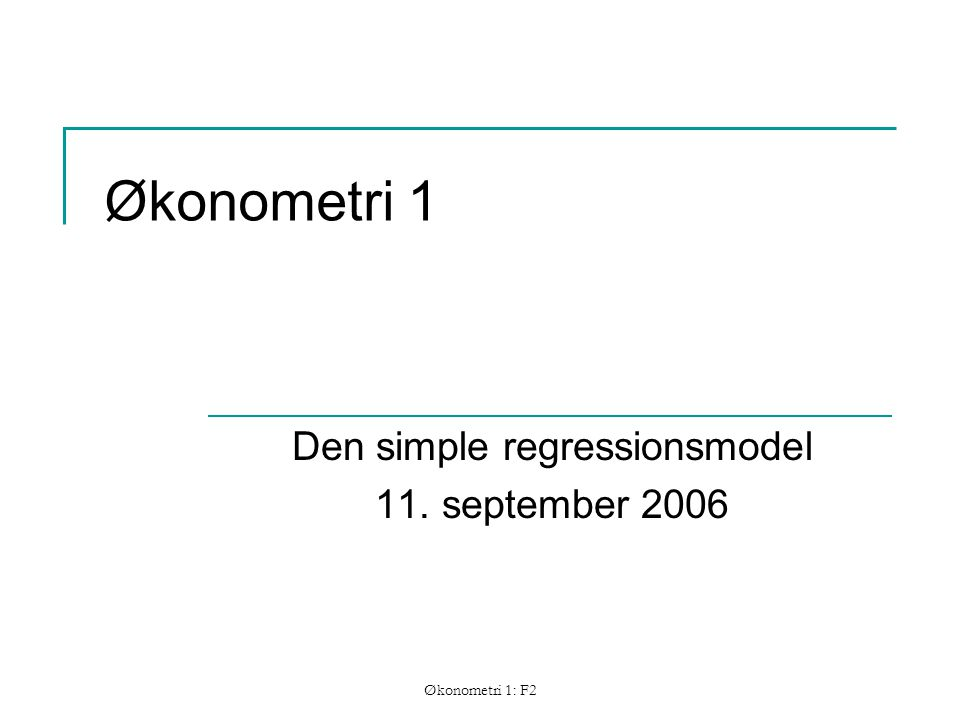Økonometri 1: F2 Økonometri 1 Den simple regressionsmodel 11. september 2006