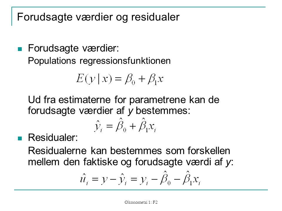 Økonometri 1: F2 Forudsagte værdier og residualer Forudsagte værdier: Populations regressionsfunktionen Ud fra estimaterne for parametrene kan de forudsagte værdier af y bestemmes: Residualer: Residualerne kan bestemmes som forskellen mellem den faktiske og forudsagte værdi af y: