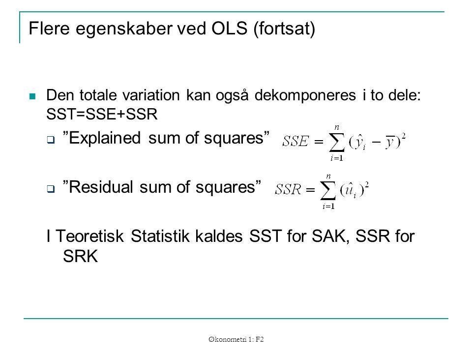 Økonometri 1: F2 Flere egenskaber ved OLS (fortsat) Den totale variation kan også dekomponeres i to dele: SST=SSE+SSR  Explained sum of squares  Residual sum of squares I Teoretisk Statistik kaldes SST for SAK, SSR for SRK