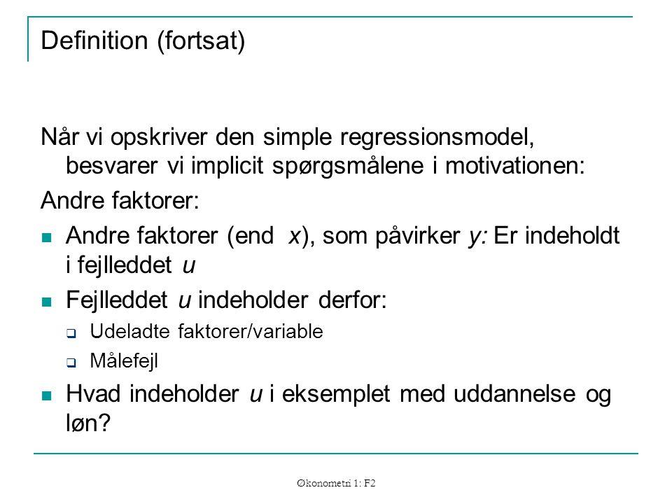 Økonometri 1: F2 Definition (fortsat) Når vi opskriver den simple regressionsmodel, besvarer vi implicit spørgsmålene i motivationen: Andre faktorer: Andre faktorer (end x), som påvirker y: Er indeholdt i fejlleddet u Fejlleddet u indeholder derfor:  Udeladte faktorer/variable  Målefejl Hvad indeholder u i eksemplet med uddannelse og løn