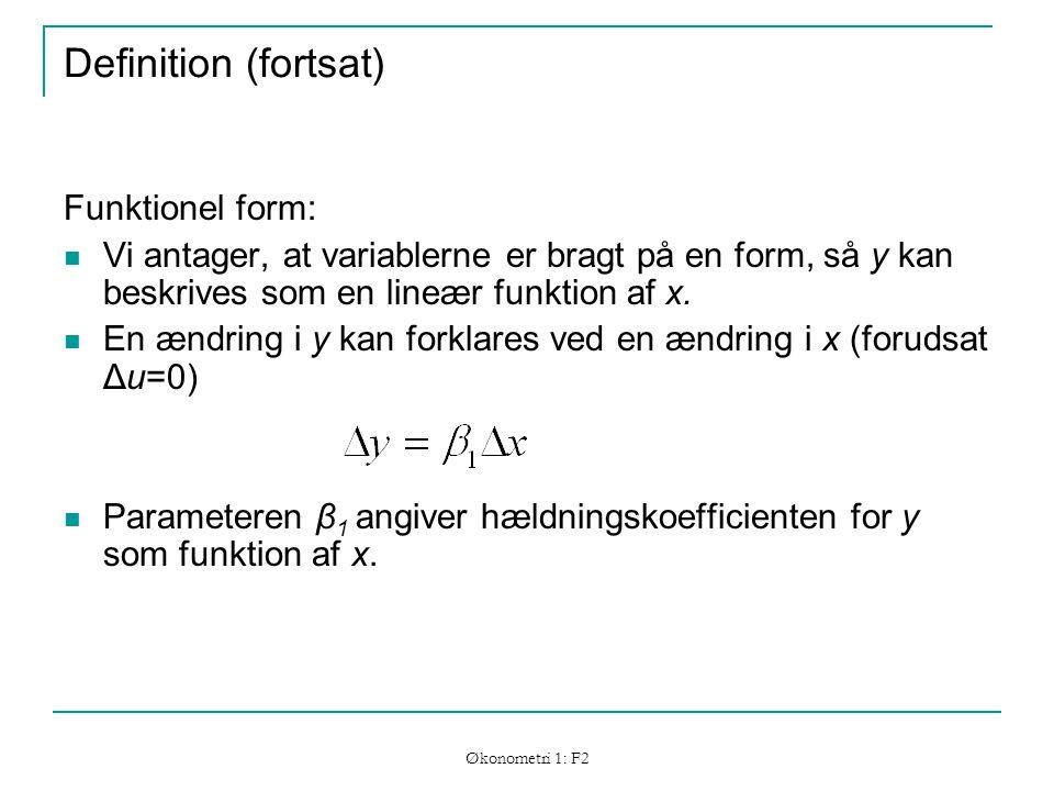 Økonometri 1: F2 Definition (fortsat) Funktionel form: Vi antager, at variablerne er bragt på en form, så y kan beskrives som en lineær funktion af x.