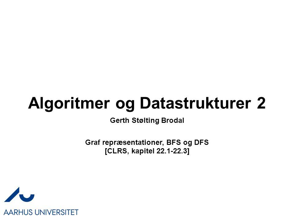 Algoritmer og Datastrukturer 2 Graf repræsentationer, BFS og DFS [CLRS, kapitel 22.1-22.3] Gerth Stølting Brodal