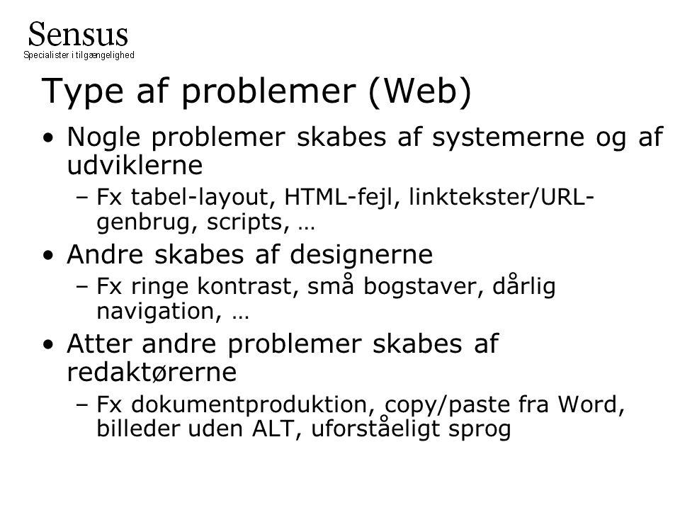 Type af problemer (Web) Nogle problemer skabes af systemerne og af udviklerne –Fx tabel-layout, HTML-fejl, linktekster/URL- genbrug, scripts, … Andre skabes af designerne –Fx ringe kontrast, små bogstaver, dårlig navigation, … Atter andre problemer skabes af redaktørerne –Fx dokumentproduktion, copy/paste fra Word, billeder uden ALT, uforståeligt sprog