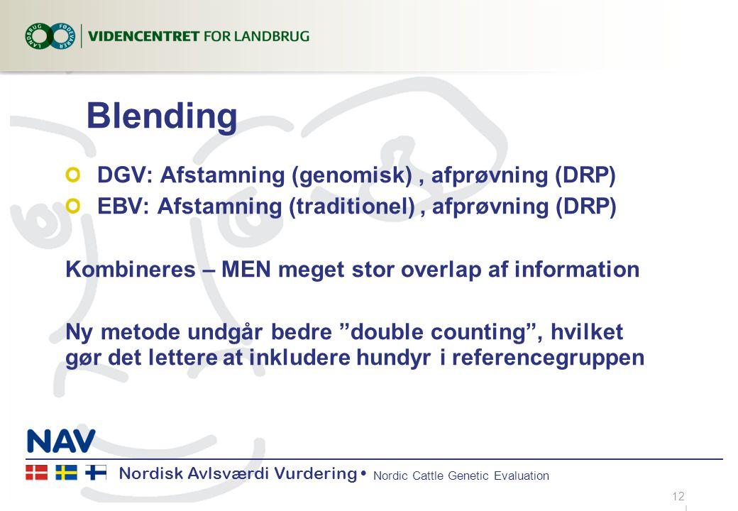 Nordisk Avlsværdi Vurdering Nordic Cattle Genetic Evaluation Blending DGV: Afstamning (genomisk), afprøvning (DRP) EBV: Afstamning (traditionel), afprøvning (DRP) Kombineres – MEN meget stor overlap af information Ny metode undgår bedre double counting , hvilket gør det lettere at inkludere hundyr i referencegruppen 12...|