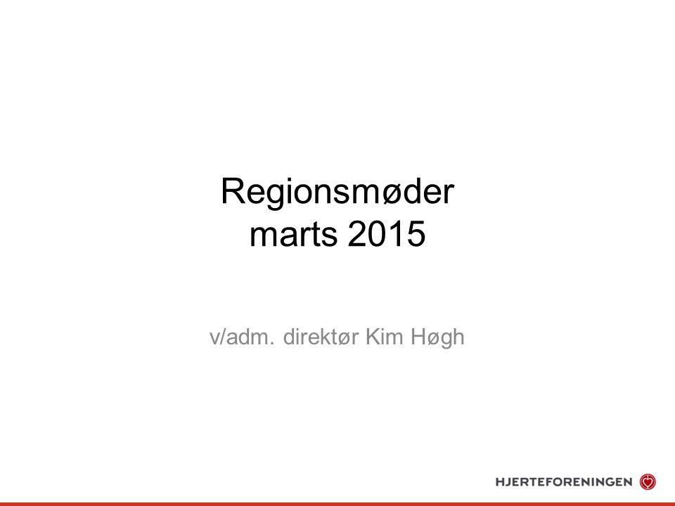 Regionsmøder marts 2015 v/adm. direktør Kim Høgh