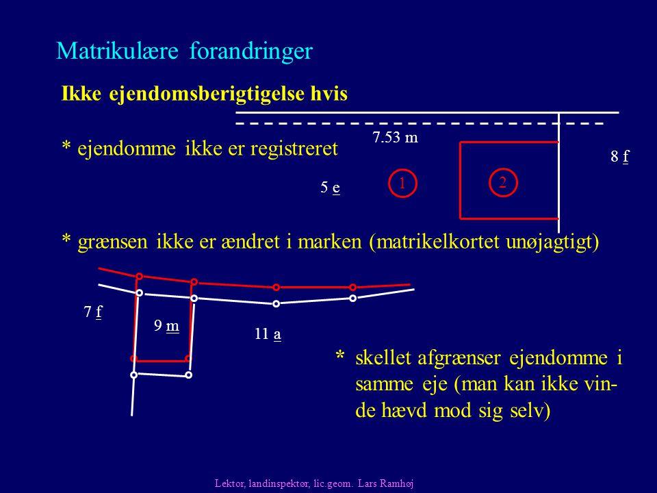 Matrikulære forandringer Ikke ejendomsberigtigelse hvis * grænsen ikke er ændret i marken (matrikelkortet unøjagtigt) * ejendomme ikke er registreret Lektor, landinspektør, lic.geom.