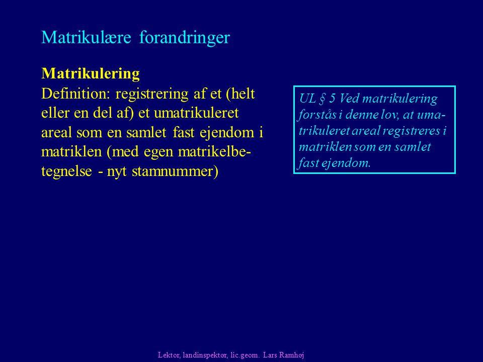 Matrikulære forandringer Matrikulering Definition: registrering af et (helt eller en del af) et umatrikuleret areal som en samlet fast ejendom i matriklen (med egen matrikelbe- tegnelse - nyt stamnummer) Lektor, landinspektør, lic.geom.