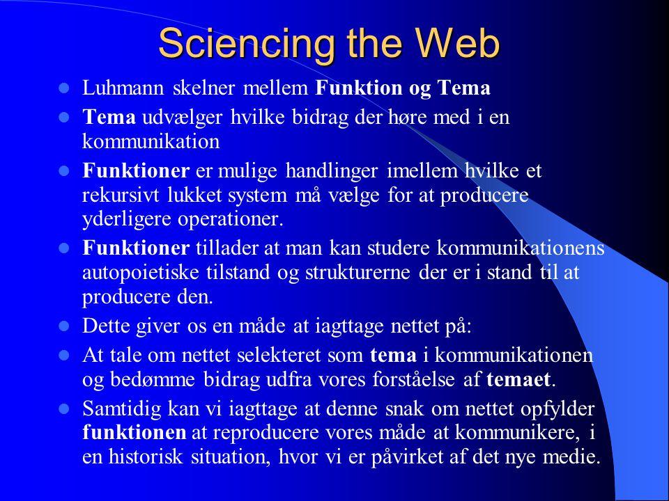 Sciencing the Web Luhmann skelner mellem Funktion og Tema Tema udvælger hvilke bidrag der høre med i en kommunikation Funktioner er mulige handlinger imellem hvilke et rekursivt lukket system må vælge for at producere yderligere operationer.