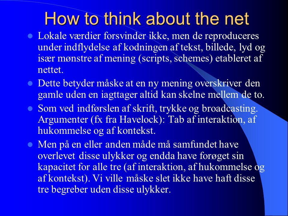 How to think about the net Lokale værdier forsvinder ikke, men de reproduceres under indflydelse af kodningen af tekst, billede, lyd og især mønstre af mening (scripts, schemes) etableret af nettet.