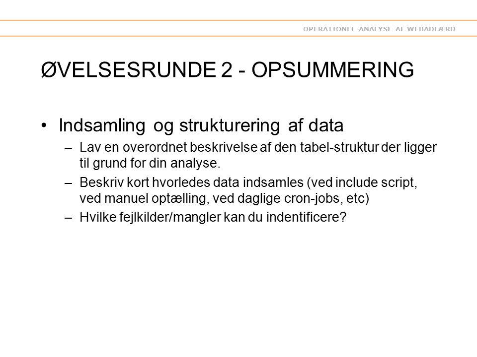 OPERATIONEL ANALYSE AF WEBADFÆRD ØVELSESRUNDE 2 - OPSUMMERING Indsamling og strukturering af data –Lav en overordnet beskrivelse af den tabel-struktur der ligger til grund for din analyse.