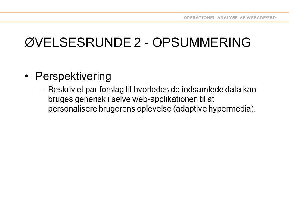 OPERATIONEL ANALYSE AF WEBADFÆRD ØVELSESRUNDE 2 - OPSUMMERING Perspektivering –Beskriv et par forslag til hvorledes de indsamlede data kan bruges generisk i selve web-applikationen til at personalisere brugerens oplevelse (adaptive hypermedia).