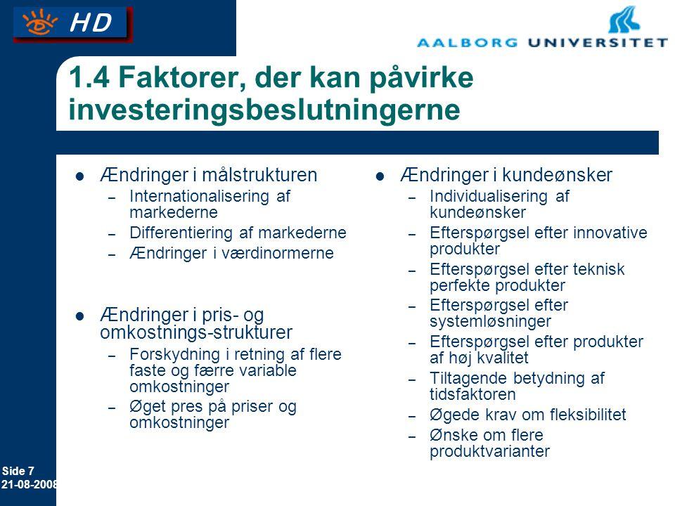 Side 7 21-08-2008 1.4 Faktorer, der kan påvirke investeringsbeslutningerne Ændringer i målstrukturen – Internationalisering af markederne – Differentiering af markederne – Ændringer i værdinormerne Ændringer i pris- og omkostnings-strukturer – Forskydning i retning af flere faste og færre variable omkostninger – Øget pres på priser og omkostninger Ændringer i kundeønsker – Individualisering af kundeønsker – Efterspørgsel efter innovative produkter – Efterspørgsel efter teknisk perfekte produkter – Efterspørgsel efter systemløsninger – Efterspørgsel efter produkter af høj kvalitet – Tiltagende betydning af tidsfaktoren – Øgede krav om fleksibilitet – Ønske om flere produktvarianter