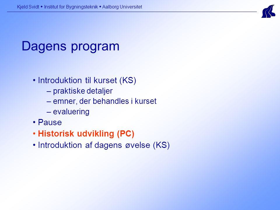Dagens program Kjeld Svidt  Institut for Bygningsteknik  Aalborg Universitet Introduktion til kurset (KS) – praktiske detaljer – emner, der behandles i kurset – evaluering Pause Historisk udvikling (PC) Introduktion af dagens øvelse (KS)