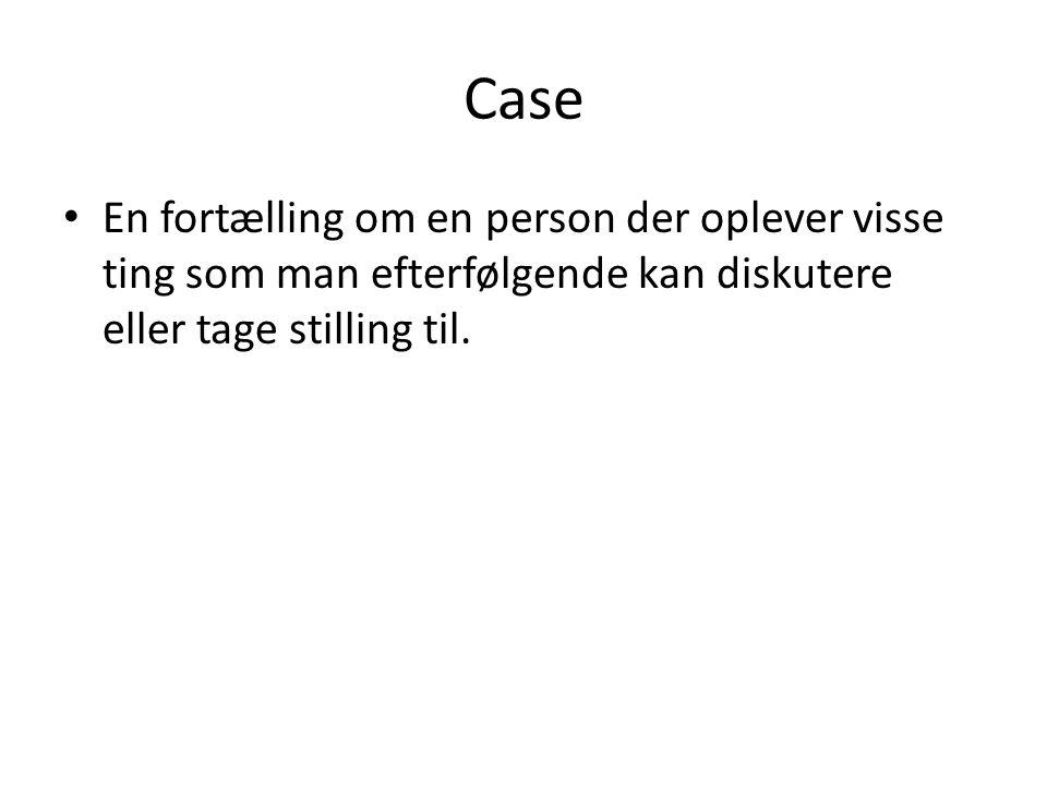 Case En fortælling om en person der oplever visse ting som man efterfølgende kan diskutere eller tage stilling til.