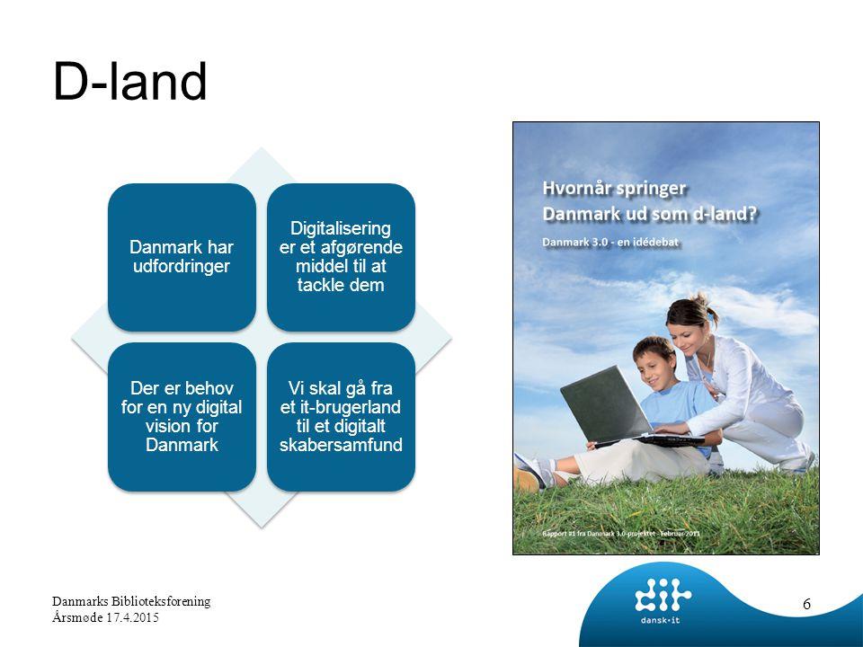 D-land Danmark har udfordringer Digitalisering er et afgørende middel til at tackle dem Der er behov for en ny digital vision for Danmark Vi skal gå fra et it-brugerland til et digitalt skabersamfund 6 Danmarks Biblioteksforening Årsmøde 17.4.2015