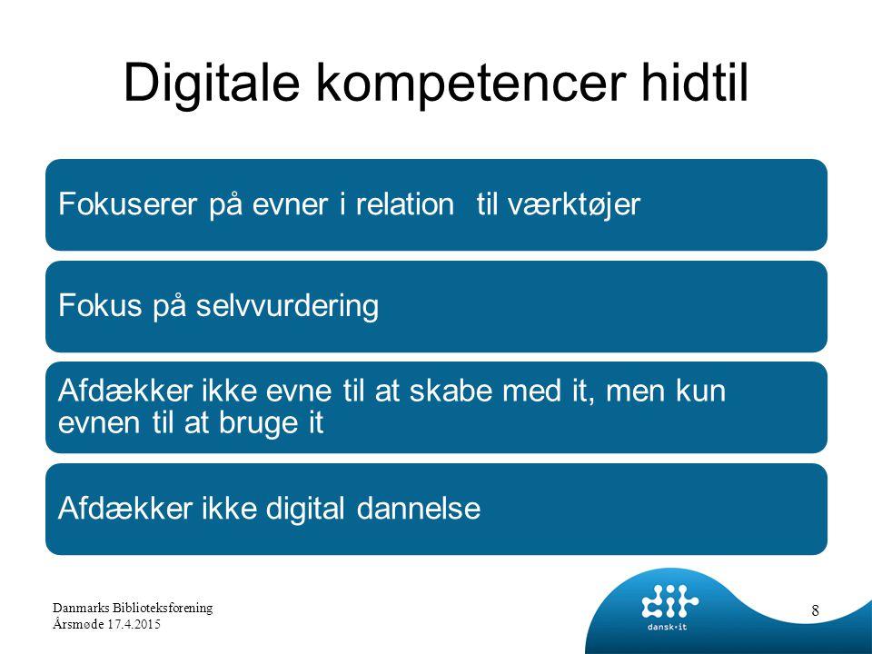 Digitale kompetencer hidtil Fokuserer på evner i relation til værktøjerFokus på selvvurdering Afdækker ikke evne til at skabe med it, men kun evnen til at bruge it Afdækker ikke digital dannelse 8 Danmarks Biblioteksforening Årsmøde 17.4.2015