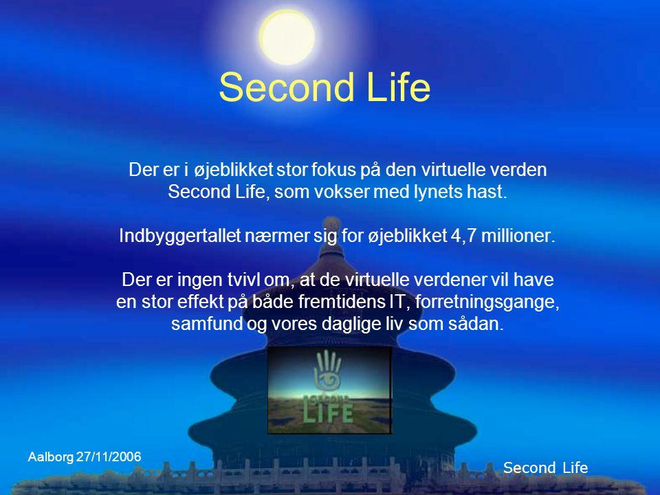 Aalborg 27/11/2006 Second Life Der er i øjeblikket stor fokus på den virtuelle verden Second Life, som vokser med lynets hast.