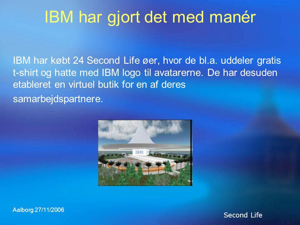 Aalborg 27/11/2006 IBM har gjort det med manér IBM har købt 24 Second Life øer, hvor de bl.a.