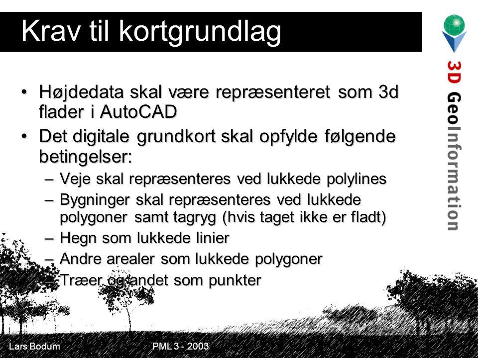 Lars Bodum PML 3 - 2003 Krav til kortgrundlag Højdedata skal være repræsenteret som 3d flader i AutoCADHøjdedata skal være repræsenteret som 3d flader i AutoCAD Det digitale grundkort skal opfylde følgende betingelser:Det digitale grundkort skal opfylde følgende betingelser: –Veje skal repræsenteres ved lukkede polylines –Bygninger skal repræsenteres ved lukkede polygoner samt tagryg (hvis taget ikke er fladt) –Hegn som lukkede linier –Andre arealer som lukkede polygoner –Træer og andet som punkter