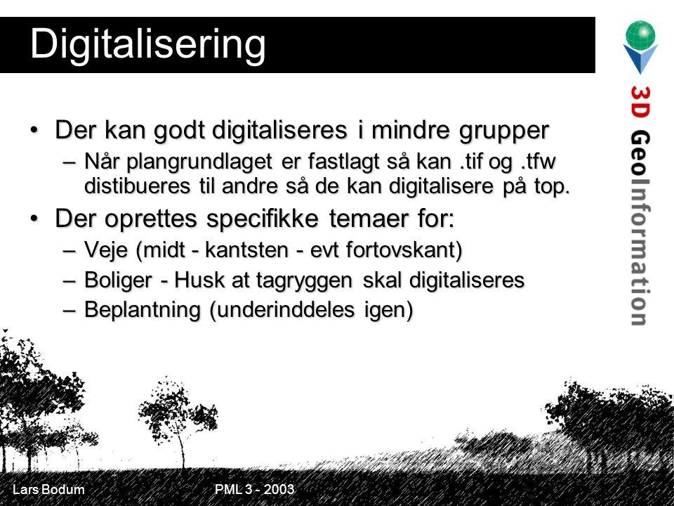 Lars Bodum PML 3 - 2003 Digitalisering Der kan godt digitaliseres i mindre grupperDer kan godt digitaliseres i mindre grupper –Når plangrundlaget er fastlagt så kan.tif og.tfw distibueres til andre så de kan digitalisere på top.