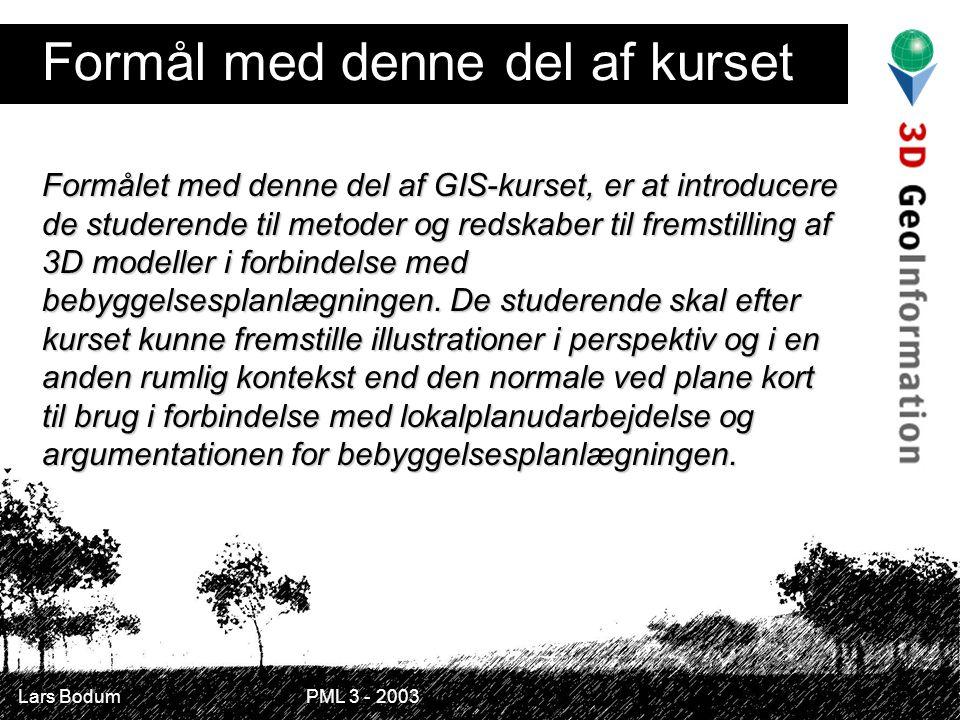 Lars Bodum PML 3 - 2003 Formål med denne del af kurset Formålet med denne del af GIS-kurset, er at introducere de studerende til metoder og redskaber til fremstilling af 3D modeller i forbindelse med bebyggelsesplanlægningen.