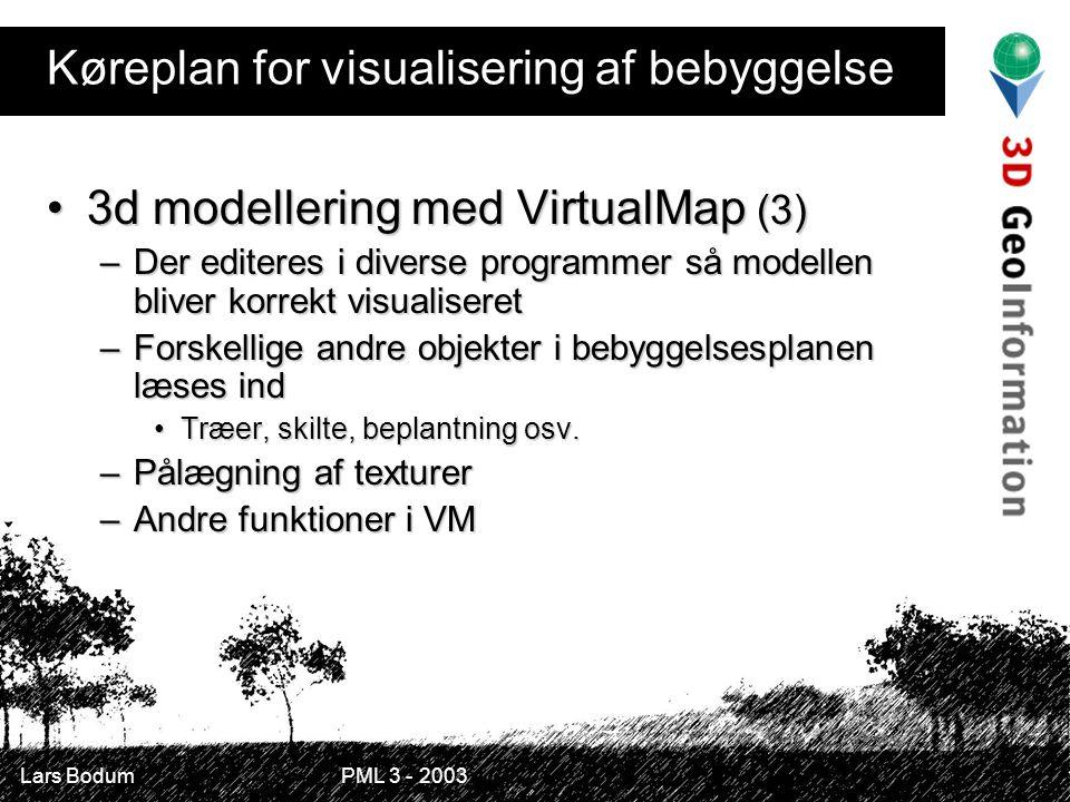 Lars Bodum PML 3 - 2003 Køreplan for visualisering af bebyggelse 3d modellering med VirtualMap (3)3d modellering med VirtualMap (3) –Der editeres i diverse programmer så modellen bliver korrekt visualiseret –Forskellige andre objekter i bebyggelsesplanen læses ind Træer, skilte, beplantning osv.Træer, skilte, beplantning osv.