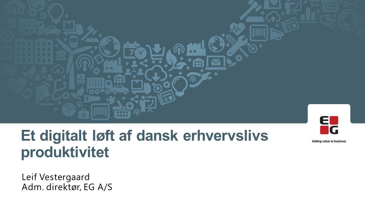 Leif Vestergaard Adm. direktør, EG A/S Et digitalt løft af dansk erhvervslivs produktivitet