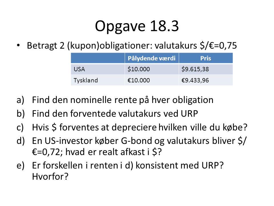 Opgave 18.3 Betragt 2 (kupon)obligationer: valutakurs $/€=0,75 a)Find den nominelle rente på hver obligation b)Find den forventede valutakurs ved URP c)Hvis $ forventes at depreciere hvilken ville du købe.