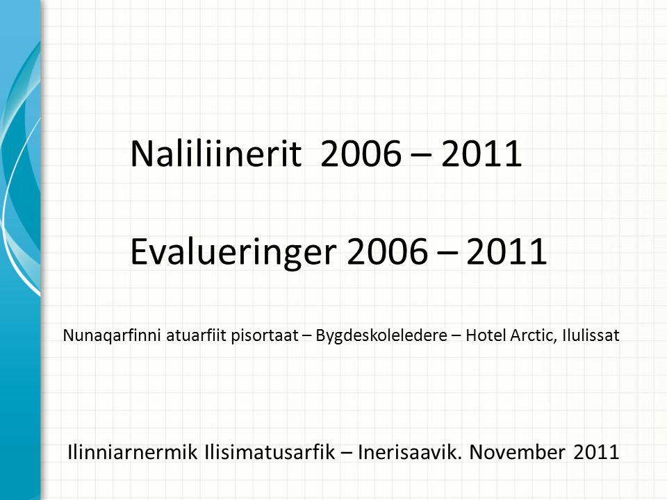 Naliliinerit 2006 – 2011 Evalueringer 2006 – 2011 Nunaqarfinni atuarfiit pisortaat – Bygdeskoleledere – Hotel Arctic, Ilulissat Ilinniarnermik Ilisimatusarfik – Inerisaavik.