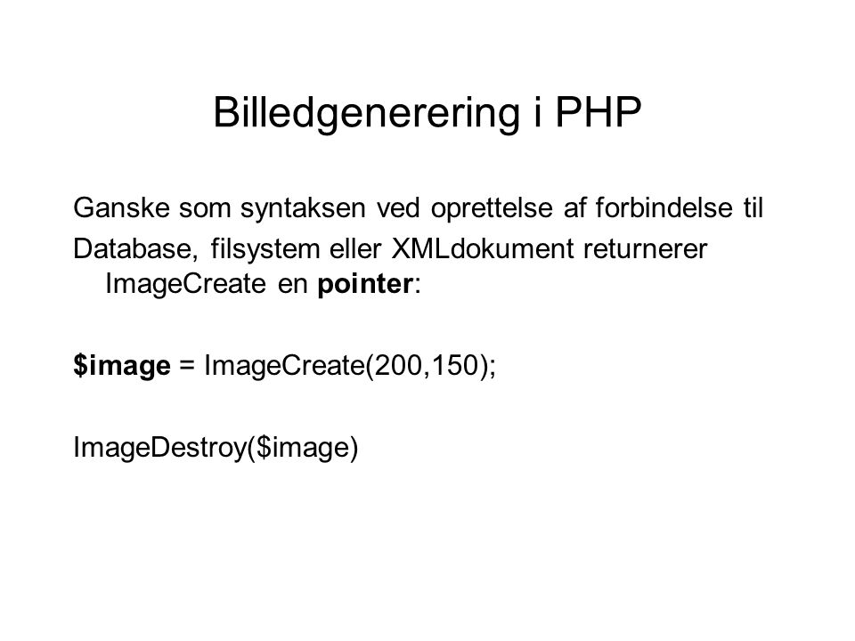Billedgenerering i PHP Ganske som syntaksen ved oprettelse af forbindelse til Database, filsystem eller XMLdokument returnerer ImageCreate en pointer: $image = ImageCreate(200,150); ImageDestroy($image)