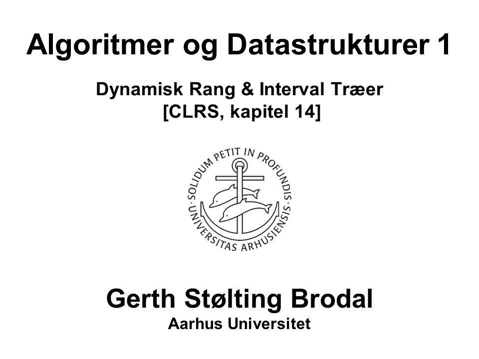 Algoritmer og Datastrukturer 1 Dynamisk Rang & Interval Træer [CLRS, kapitel 14] Gerth Stølting Brodal Aarhus Universitet