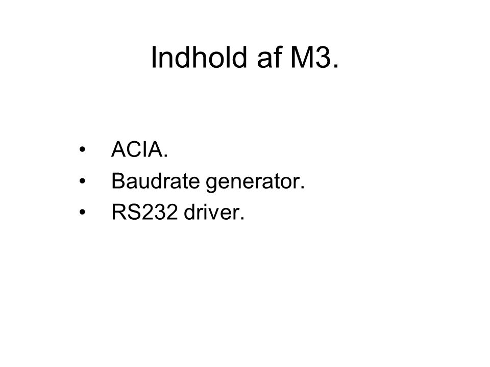 Indhold af M3. ACIA. Baudrate generator. RS232 driver.