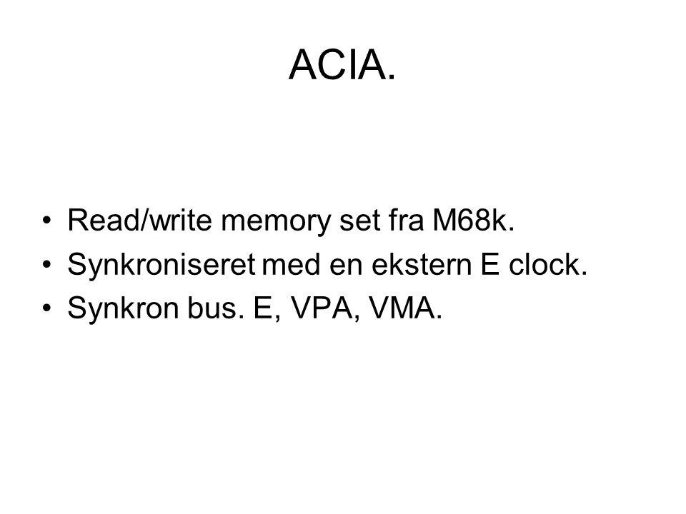 ACIA. Read/write memory set fra M68k. Synkroniseret med en ekstern E clock.