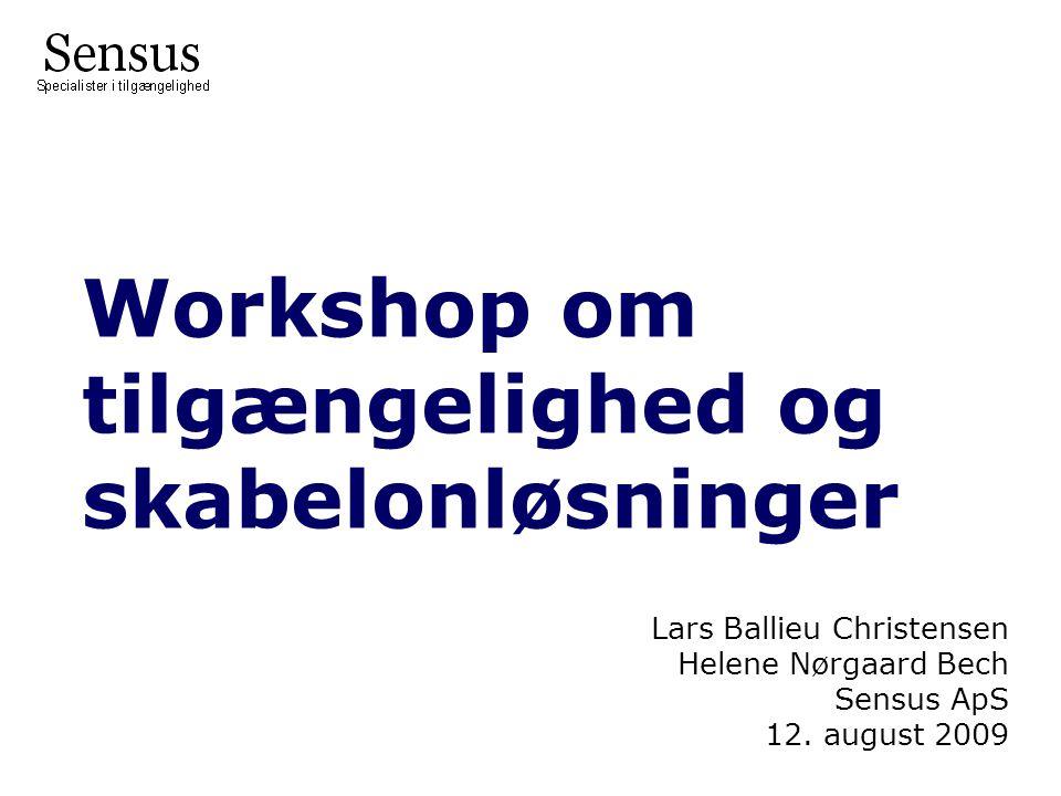 Workshop om tilgængelighed og skabelonløsninger Lars Ballieu Christensen Helene Nørgaard Bech Sensus ApS 12.