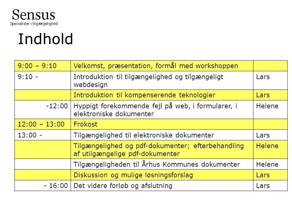 Indhold 9:00 – 9:10Velkomst, præsentation, formål med workshoppen 9:10 -Introduktion til tilgængelighed og tilgængeligt webdesign Lars Introduktion til kompenserende teknologierLars -12:00Hyppigt forekommende fejl på web, i formularer, i elektroniske dokumenter Helene 12:00 – 13:00Frokost 13:00 -Tilgængelighed til elektroniske dokumenterLars Tilgængelighed og pdf-dokumenter; efterbehandling af utilgængelige pdf-dokumenter Helene Tilgængeligheden til Århus Kommunes dokumenterHelene Diskussion og mulige løsningsforslagLars - 16:00Det videre forløb og afslutningLars