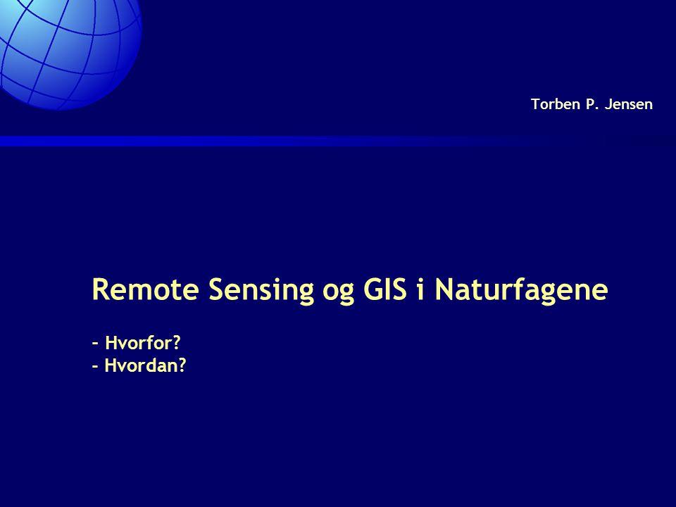 Remote Sensing og GIS i Naturfagene - Hvorfor - Hvordan Torben P. Jensen