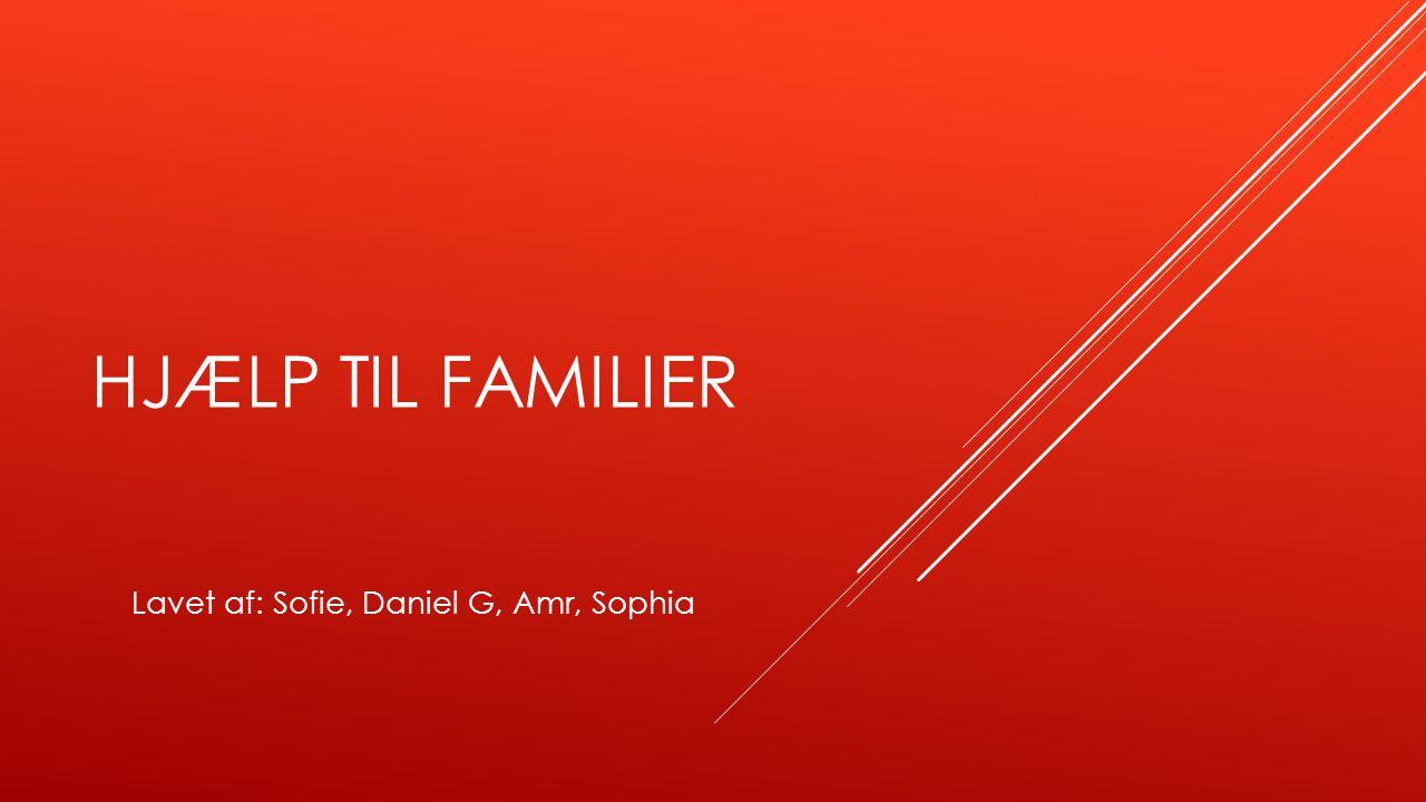 HJÆLP TIL FAMILIER Lavet af: Sofie, Daniel G, Amr, Sophia