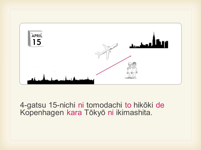4-gatsu 15-nichi ni tomodachi to hikōki de Kopenhagen kara Tōkyō ni ikimashita.