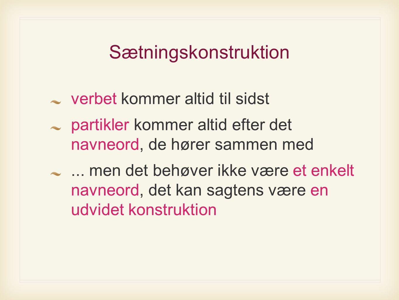 Sætningskonstruktion verbet kommer altid til sidst partikler kommer altid efter det navneord, de hører sammen med...