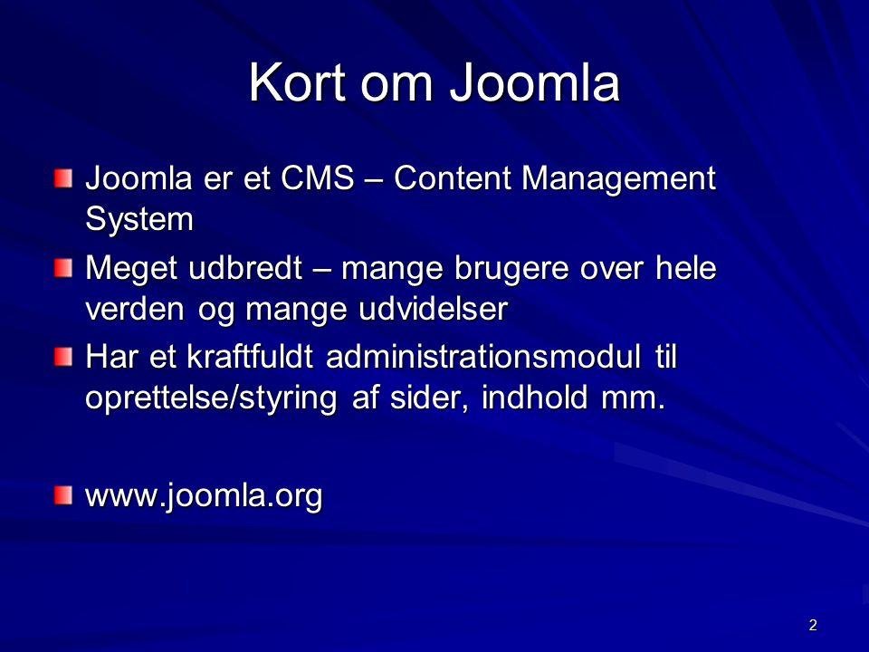 2 Kort om Joomla Joomla er et CMS – Content Management System Meget udbredt – mange brugere over hele verden og mange udvidelser Har et kraftfuldt administrationsmodul til oprettelse/styring af sider, indhold mm.